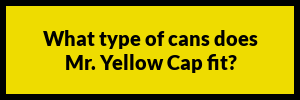 FAQs about Mr. Yellow Cap-What type of cans does Mr. Yellow Cap fit?