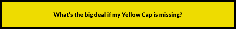 faqs-mr-yellow-cap-Whats the big deal if my Yellow Cap is missing